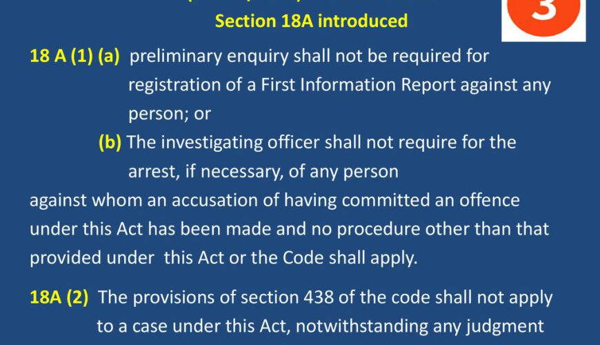 SC/ST (PoA) Amendment Act, 2018 (A.A 27/2018) w.e.f Section 18A introduced 18 A (1) (a) preliminary enquiry shall not be required for registration of a First Information Report against any person; or (b) The investigating officer shall not require for the arrest, if necessary, of any person against whom an accusation of having committed an offence under this Act has been made and no procedure other than that provided under this Act or the Code shall apply. 18A (2) The provisions of section 438 of the code shall not apply to a case under this Act, notwithstanding any judgment or order or direction of any Court.