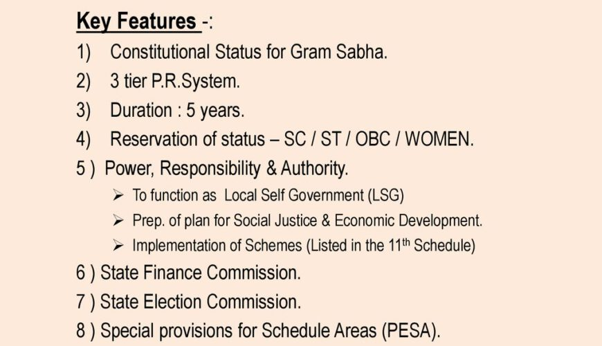 Key Features -: Constitutional Status for Gram Sabha. 3 tier P.R.System. Duration : 5 years. Reservation of status – SC / ST / OBC / WOMEN. 5 ) Power, Responsibility & Authority. To function as Local Self Government (LSG) Prep. of plan for Social Justice & Economic Development. Implementation of Schemes (Listed in the 11th Schedule) 6 ) State Finance Commission. 7 ) State Election Commission. 8 ) Special provisions for Schedule Areas (PESA). 9/22/2018.