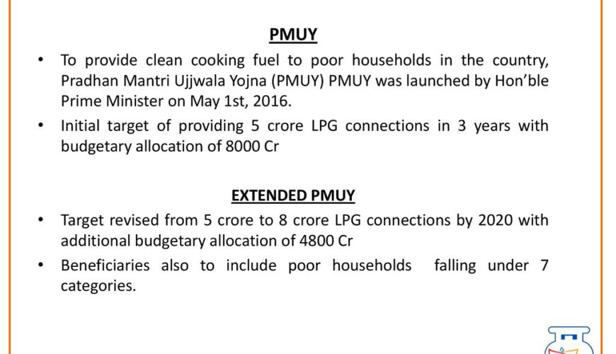 To provide clean cooking fuel to poor households in the country, Pradhan Mantri Ujjwala Yojna (PMUY) PMUY was launched by Hon'ble Prime Minister on May 1st, Initial target of providing 5 crore LPG connections in 3 years with budgetary allocation of 8000 Cr. EXTENDED PMUY. Target revised from 5 crore to 8 crore LPG connections by 2020 with additional budgetary allocation of 4800 Cr. Beneficiaries also to include poor households falling under 7 categories.